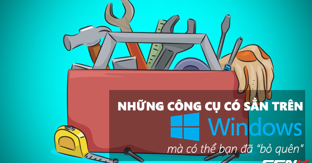 nhung-cong-cu-co-san-tren-windows-10-ma-co-the-ban-da-bo-quen